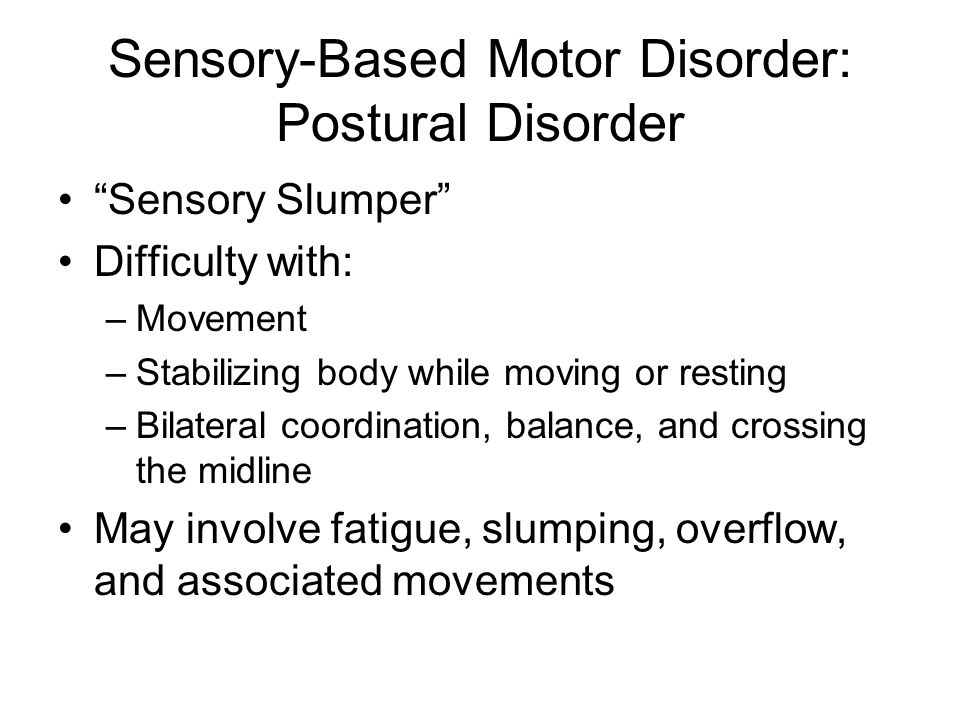 Sensory-Based Motor Disorder: Postural Disorder Sensory Slumper Difficulty with: –Movement –Stabilizing body while moving or resting –Bilateral coordination, balance, and crossing the midline May involve fatigue, slumping, overflow, and associated movements