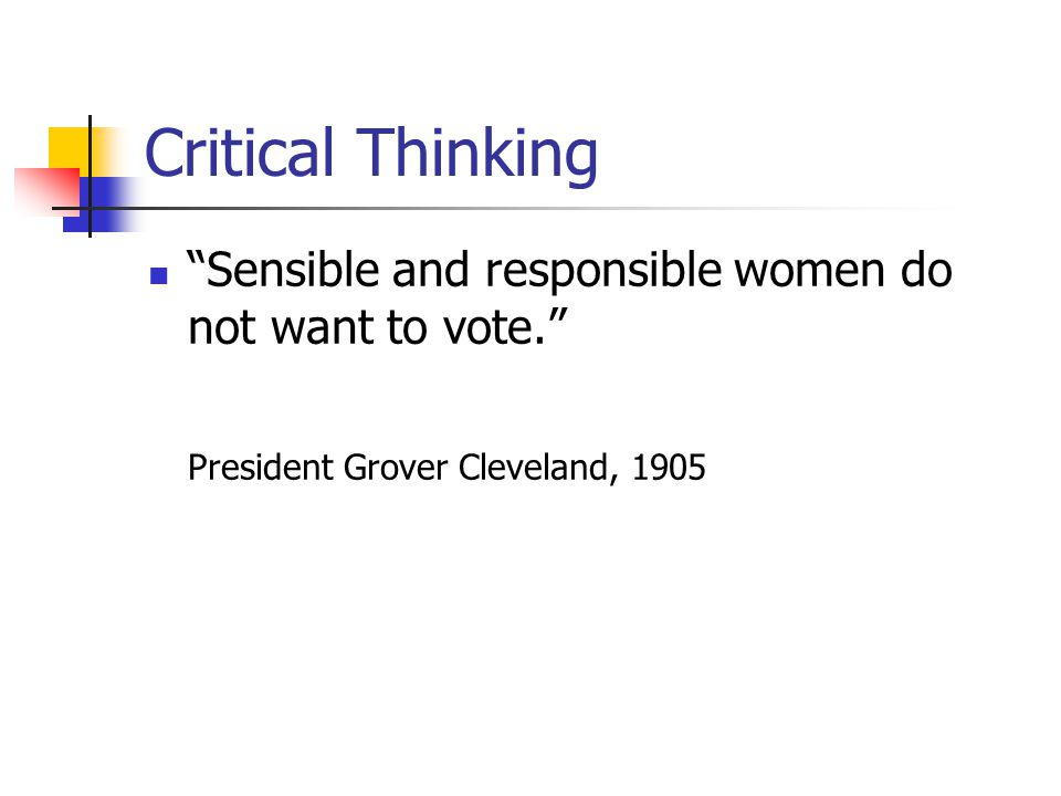 Critical Thinking Sensible and responsible women do not want to vote. President Grover Cleveland, 1905