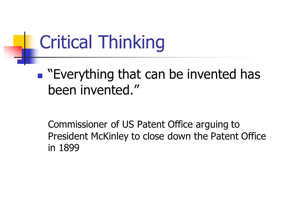 Critical Thinking Everything that can be invented has been invented. Commissioner of US Patent Office arguing to President McKinley to close down the Patent Office in 1899
