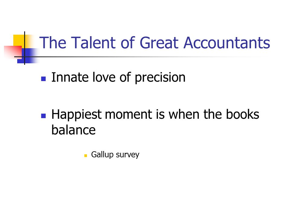 The Talent of Great Accountants Innate love of precision Happiest moment is when the books balance Gallup survey