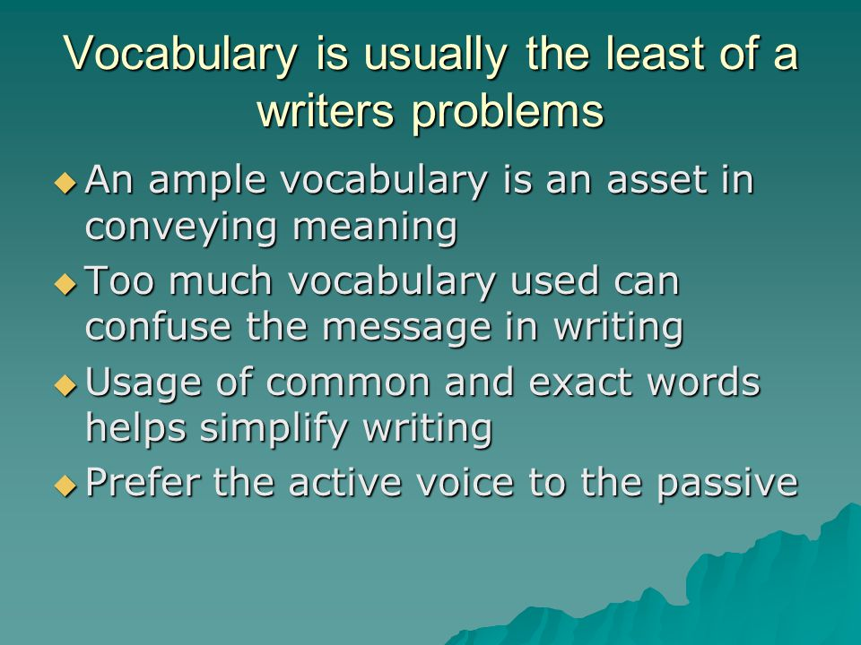 Vocabulary is usually the least of a writers problems  An ample vocabulary is an asset in conveying meaning  Too much vocabulary used can confuse the message in writing  Usage of common and exact words helps simplify writing  Prefer the active voice to the passive