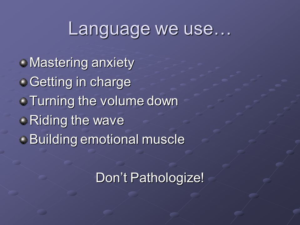 Language we use… Mastering anxiety Getting in charge Turning the volume down Riding the wave Building emotional muscle Don't Pathologize!