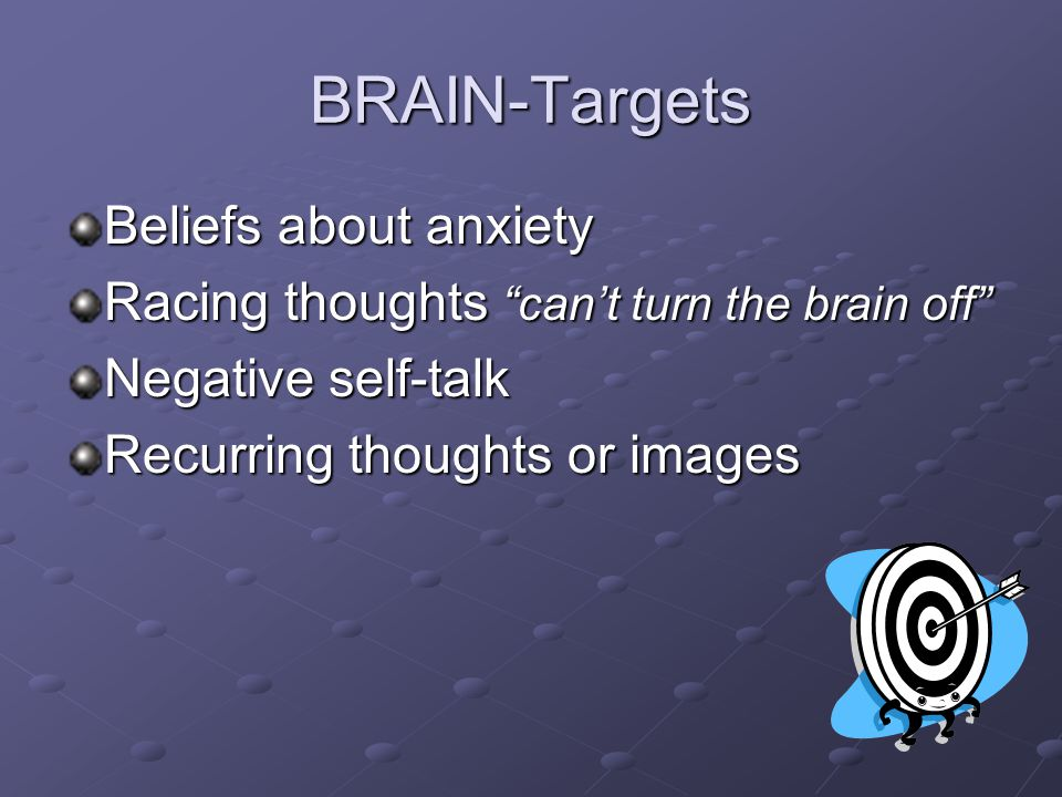 BRAIN-Targets Beliefs about anxiety Racing thoughts can't turn the brain off Negative self-talk Recurring thoughts or images
