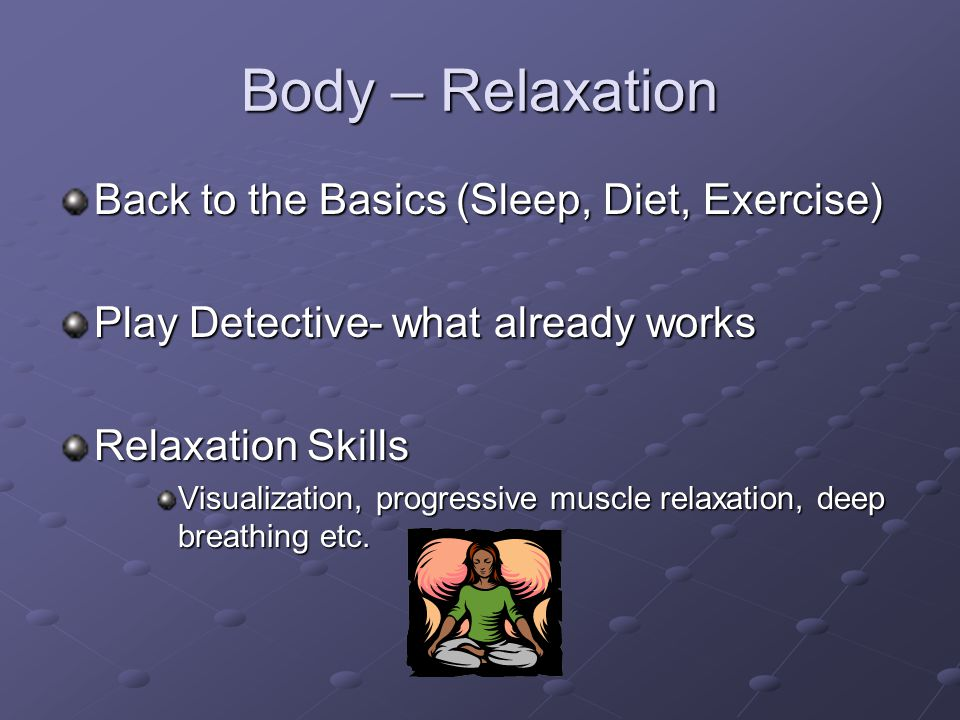 Body – Relaxation Back to the Basics (Sleep, Diet, Exercise) Play Detective- what already works Relaxation Skills Visualization, progressive muscle relaxation, deep breathing etc.