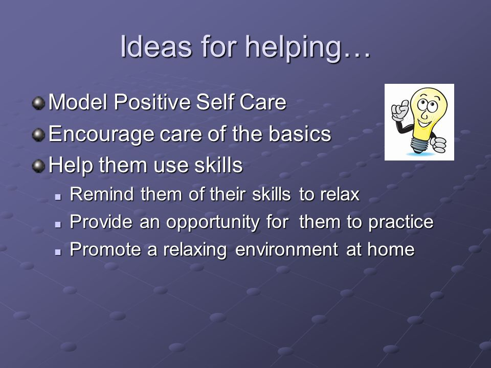 Ideas for helping… Model Positive Self Care Encourage care of the basics Help them use skills Remind them of their skills to relax Remind them of their skills to relax Provide an opportunity for them to practice Provide an opportunity for them to practice Promote a relaxing environment at home Promote a relaxing environment at home