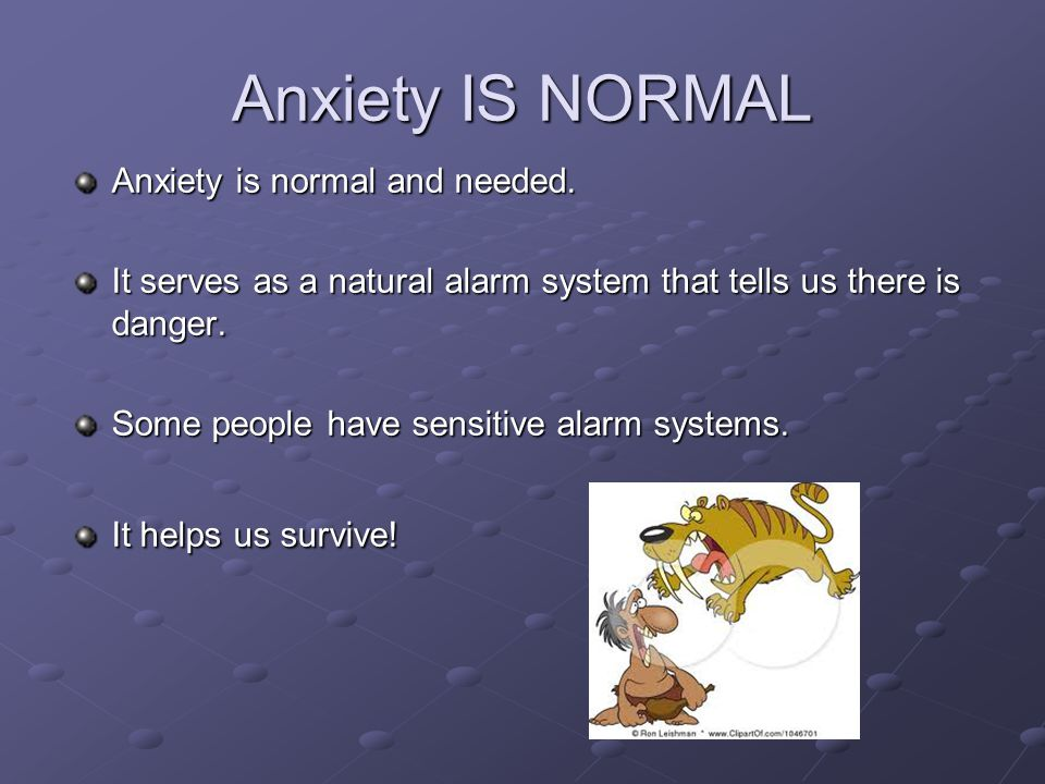 Anxiety IS NORMAL Anxiety is normal and needed.