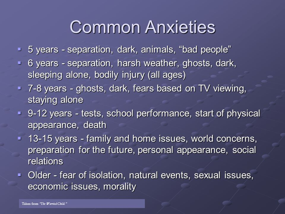 Common Anxieties  5 years - separation, dark, animals, bad people  6 years - separation, harsh weather, ghosts, dark, sleeping alone, bodily injury (all ages)  7-8 years - ghosts, dark, fears based on TV viewing, staying alone  9-12 years - tests, school performance, start of physical appearance, death  13-15 years - family and home issues, world concerns, preparation for the future, personal appearance, social relations  Older - fear of isolation, natural events, sexual issues, economic issues, morality Taken from The Worried Child.