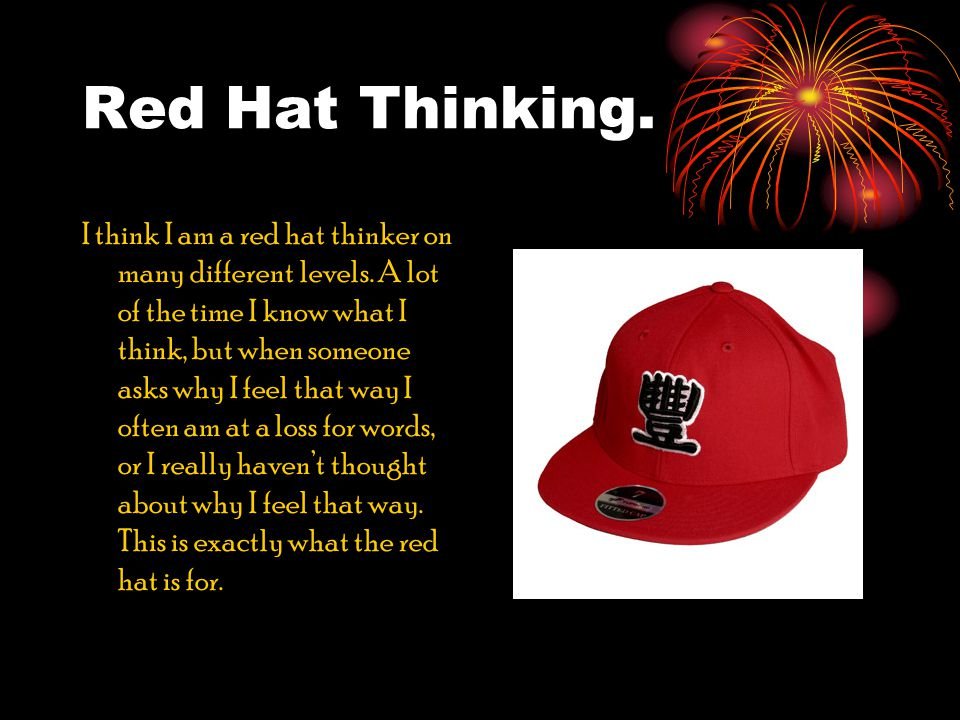 Red Hat Thinking. I think I am a red hat thinker on many different levels.