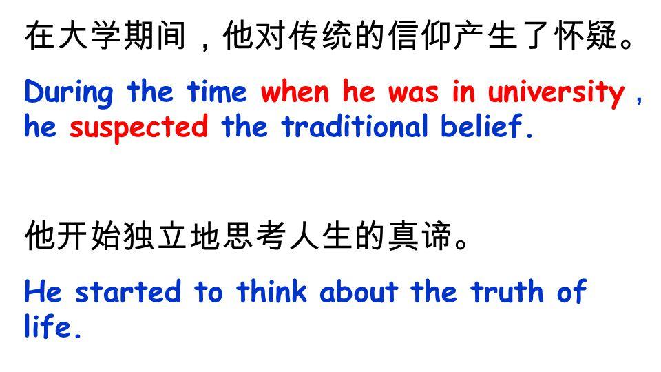 在大学期间,他对传统的信仰产生了怀疑。 During the time when he was in university , he suspected the traditional belief.
