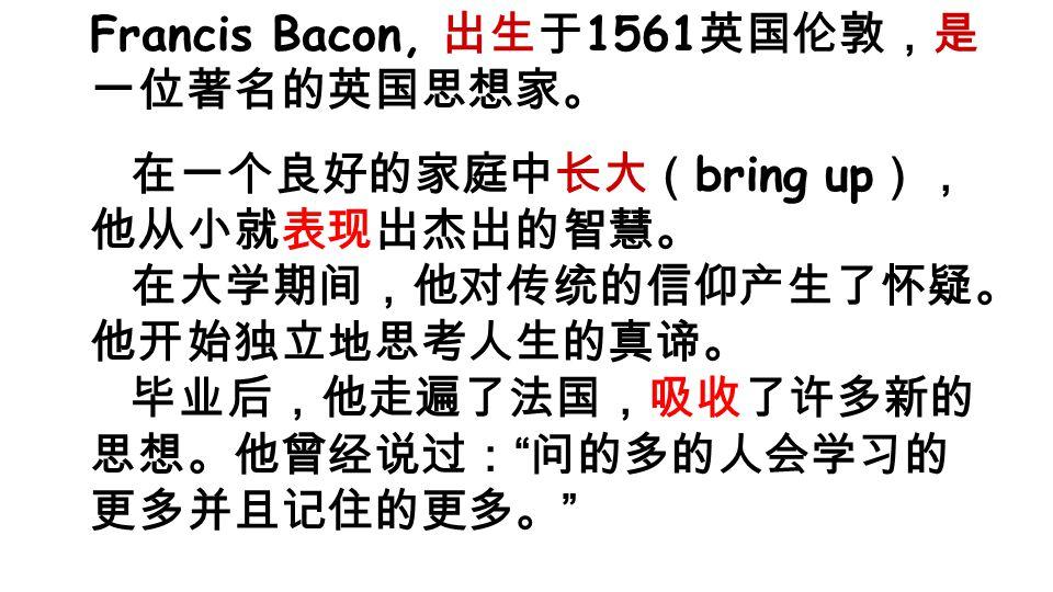Francis Bacon, 出生于 1561 英国伦敦,是 一位著名的英国思想家。 在一个良好的家庭中长大( bring up ), 他从小就表现出杰出的智慧。 在大学期间,他对传统的信仰产生了怀疑。 他开始独立地思考人生的真谛。 毕业后,他走遍了法国,吸收了许多新的 思想。他曾经说过: 问的多的人会学习的 更多并且记住的更多。