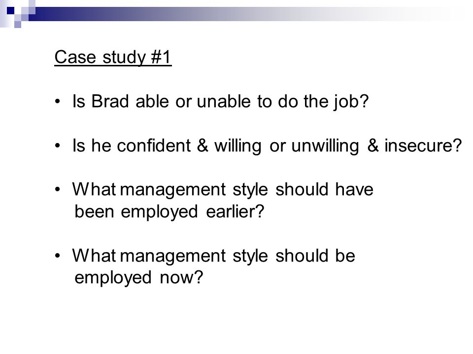 Case study #1 Is Brad able or unable to do the job? Is he confident & willing or unwilling & insecure? What management style should have been employed