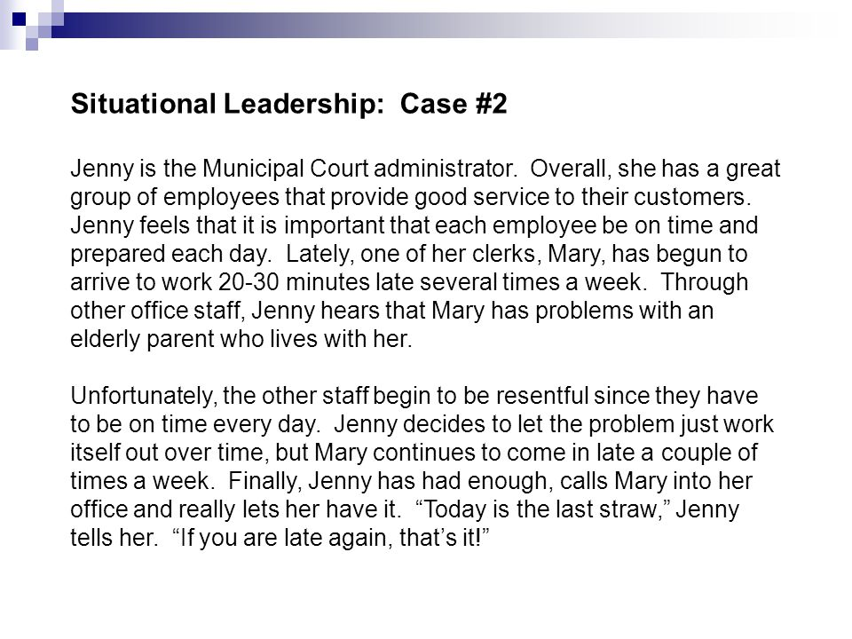 Situational Leadership: Case #2 Jenny is the Municipal Court administrator. Overall, she has a great group of employees that provide good service to t