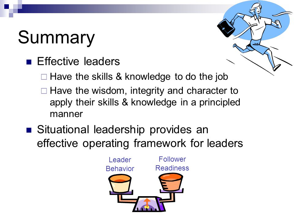 Summary Effective leaders  Have the skills & knowledge to do the job  Have the wisdom, integrity and character to apply their skills & knowledge in