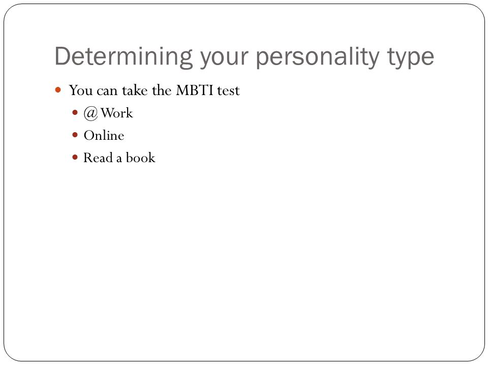Determining your personality type You can take the MBTI test @ Work Online Read a book