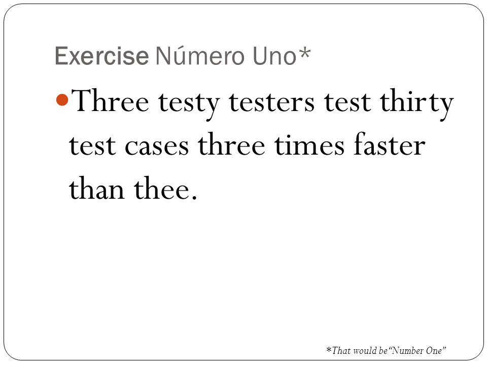 Exercise Número Uno* Three testy testers test thirty test cases three times faster than thee.