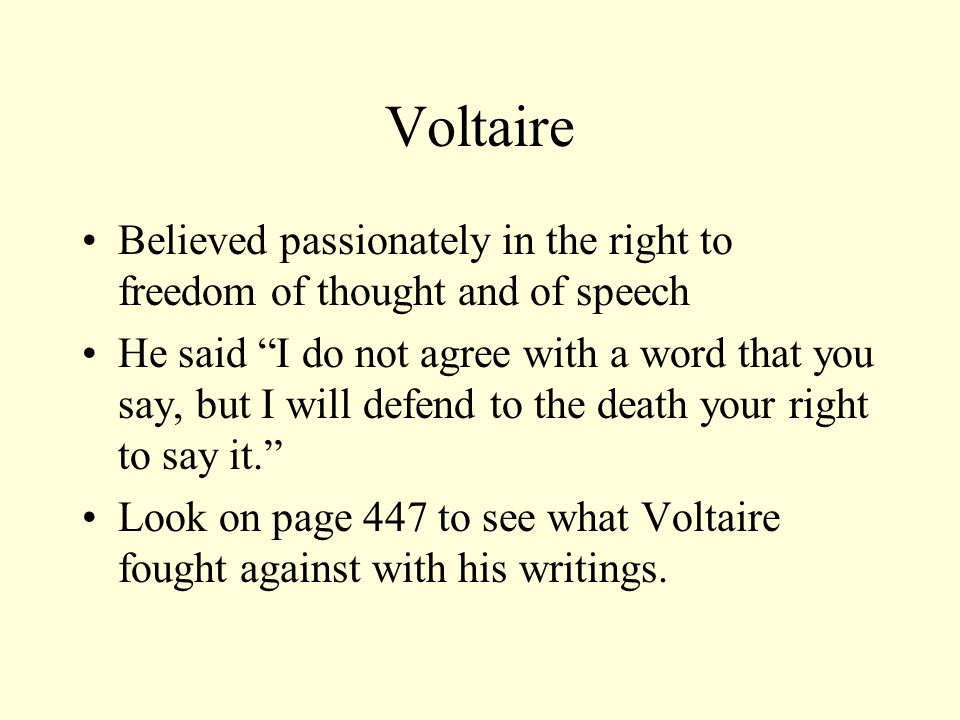Voltaire Believed passionately in the right to freedom of thought and of speech He said I do not agree with a word that you say, but I will defend to the death your right to say it. Look on page 447 to see what Voltaire fought against with his writings.