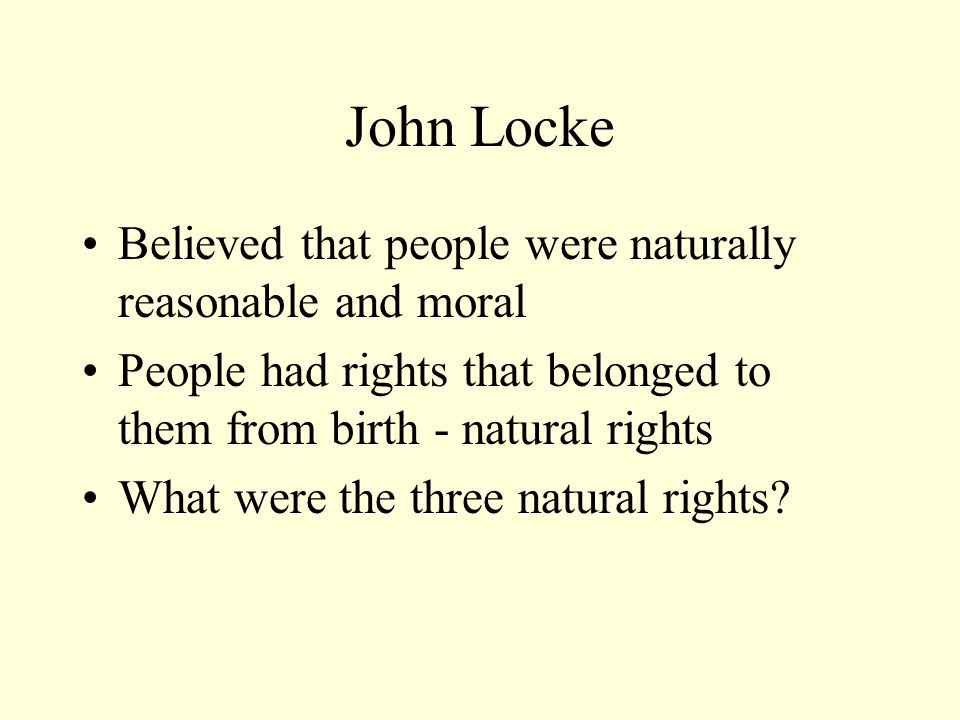 John Locke Believed that people were naturally reasonable and moral People had rights that belonged to them from birth - natural rights What were the three natural rights