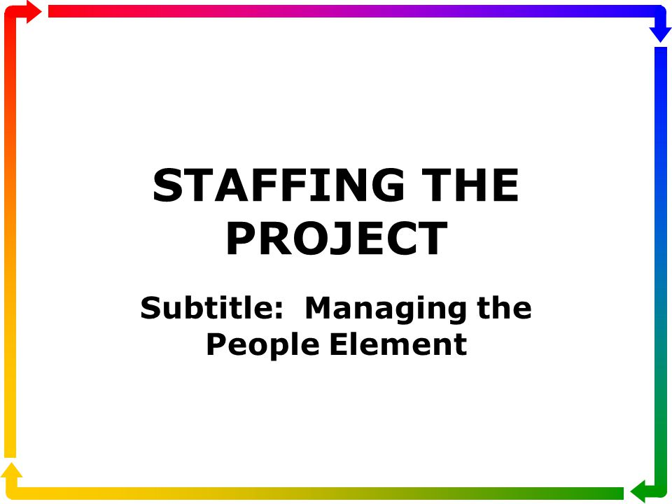 STAFFING THE PROJECT Subtitle: Managing the People Element
