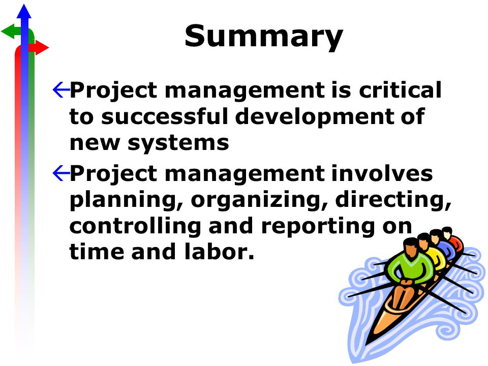 Summary ßProject management is critical to successful development of new systems ßProject management involves planning, organizing, directing, controlling and reporting on time and labor.