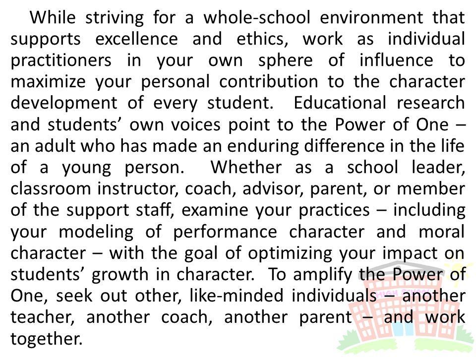 While striving for a whole-school environment that supports excellence and ethics, work as individual practitioners in your own sphere of influence to maximize your personal contribution to the character development of every student.