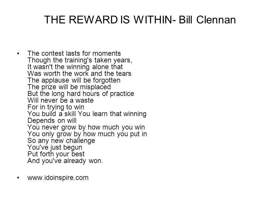 THE REWARD IS WITHIN- Bill Clennan The contest lasts for moments Though the training's taken years, It wasn't the winning alone that Was worth the wor