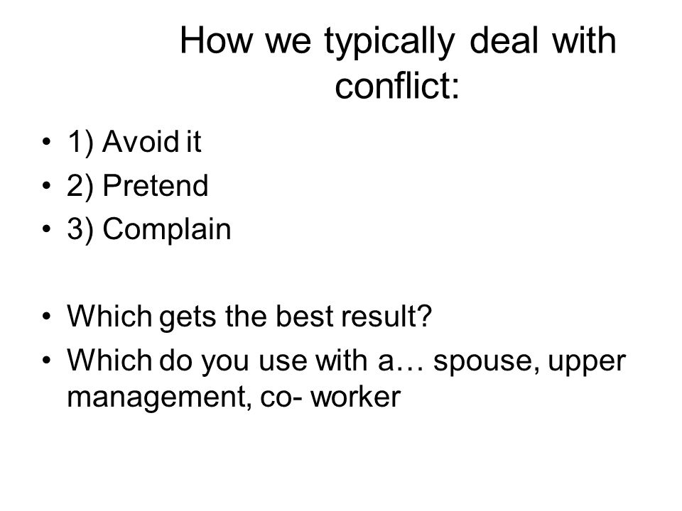 How we typically deal with conflict: 1) Avoid it 2) Pretend 3) Complain Which gets the best result? Which do you use with a… spouse, upper management,