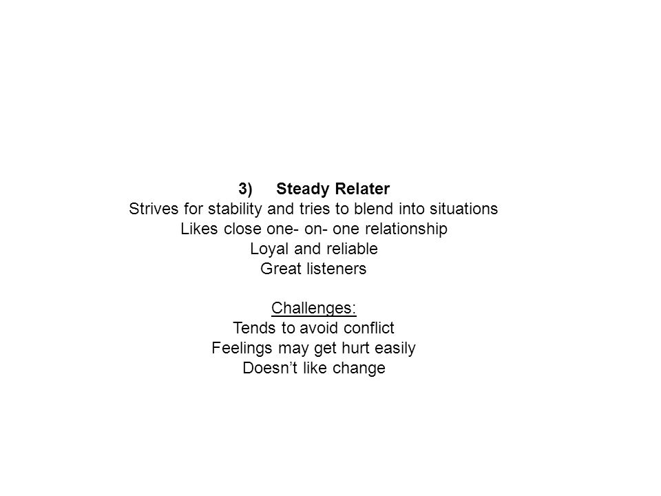 3) Steady Relater Strives for stability and tries to blend into situations Likes close one- on- one relationship Loyal and reliable Great listeners Ch