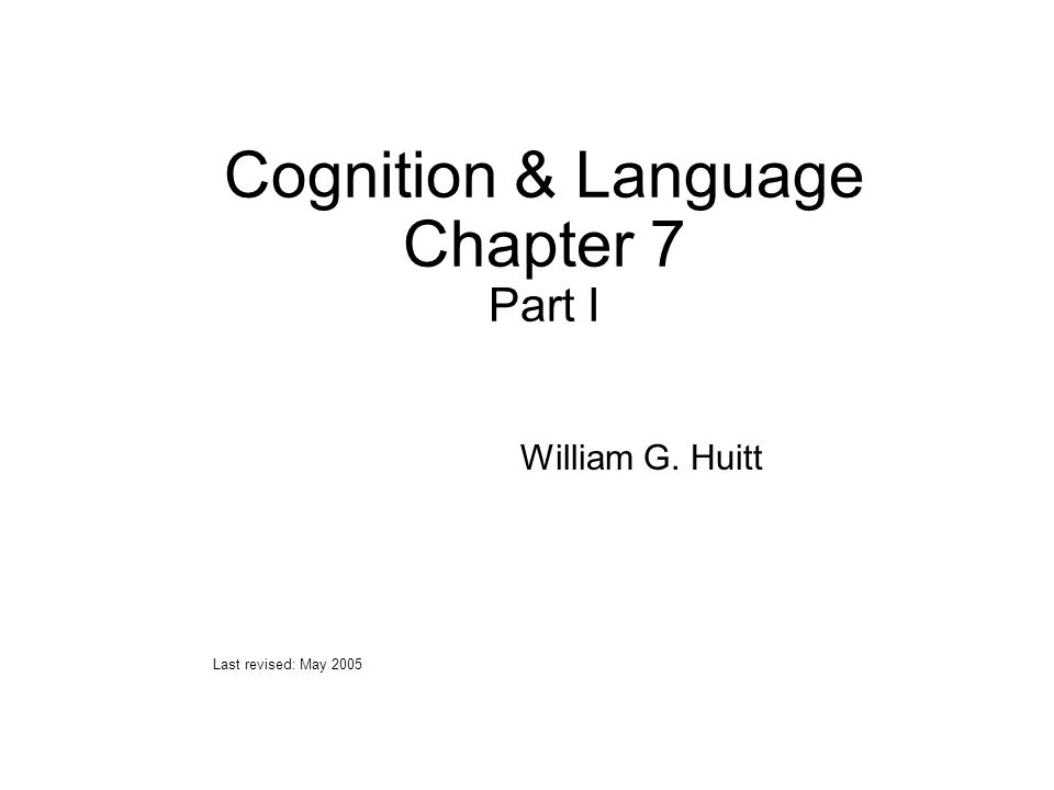 Cognition & Language Chapter 7 Part I William G. Huitt Last revised: May 2005