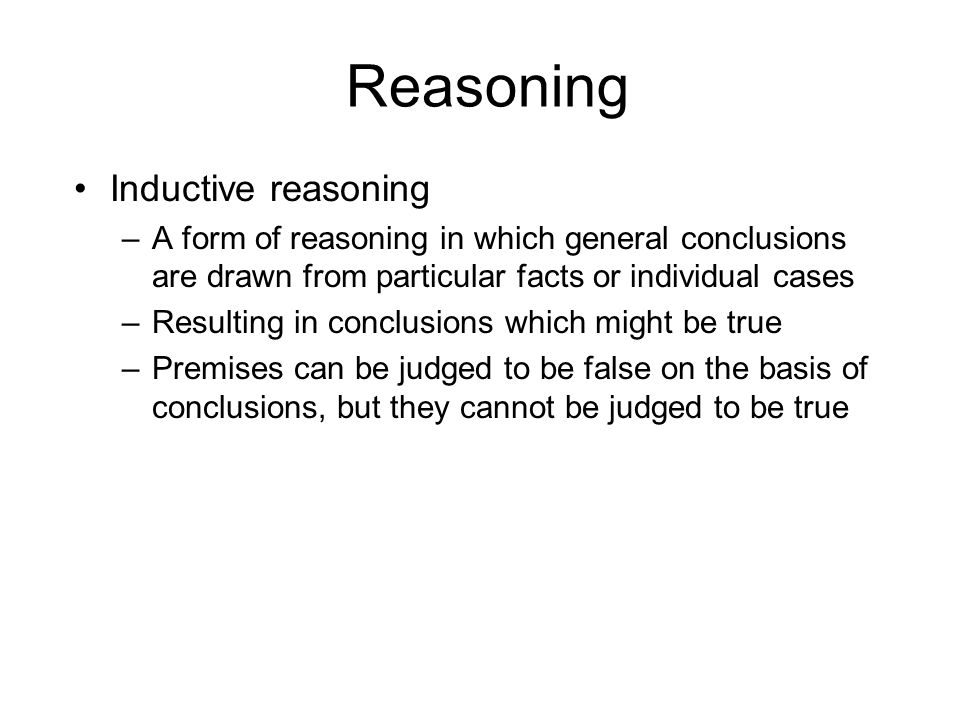 Reasoning Inductive reasoning –A form of reasoning in which general conclusions are drawn from particular facts or individual cases –Resulting in conclusions which might be true –Premises can be judged to be false on the basis of conclusions, but they cannot be judged to be true