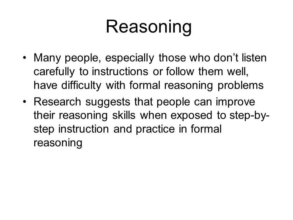 Reasoning Many people, especially those who don't listen carefully to instructions or follow them well, have difficulty with formal reasoning problems Research suggests that people can improve their reasoning skills when exposed to step-by- step instruction and practice in formal reasoning