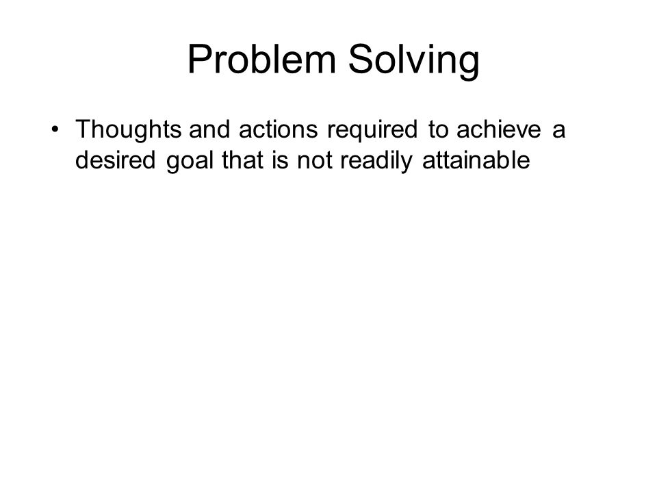 Problem Solving Thoughts and actions required to achieve a desired goal that is not readily attainable