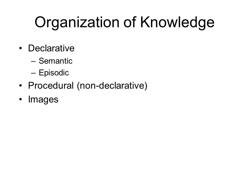 Organization of Knowledge Declarative –Semantic –Episodic Procedural (non-declarative) Images