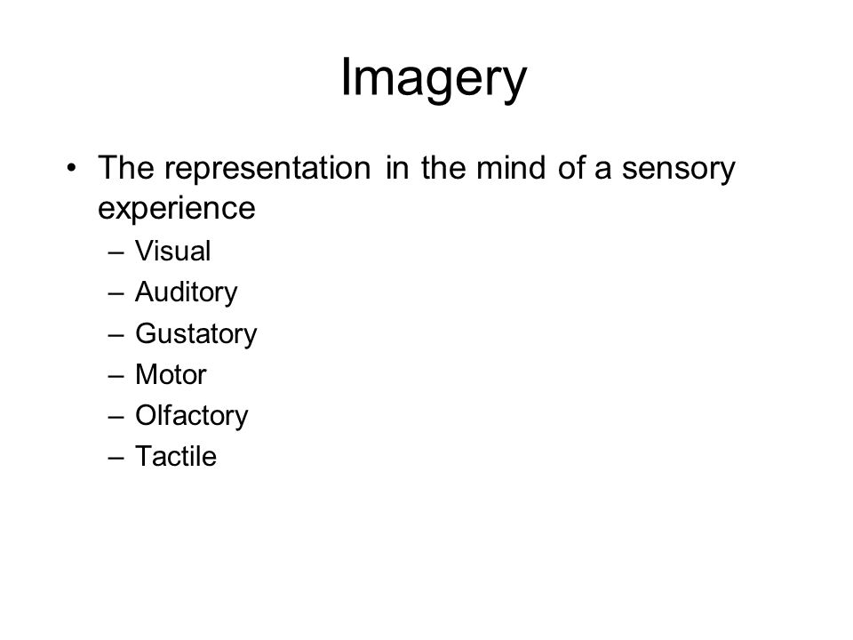 Imagery The representation in the mind of a sensory experience –Visual –Auditory –Gustatory –Motor –Olfactory –Tactile