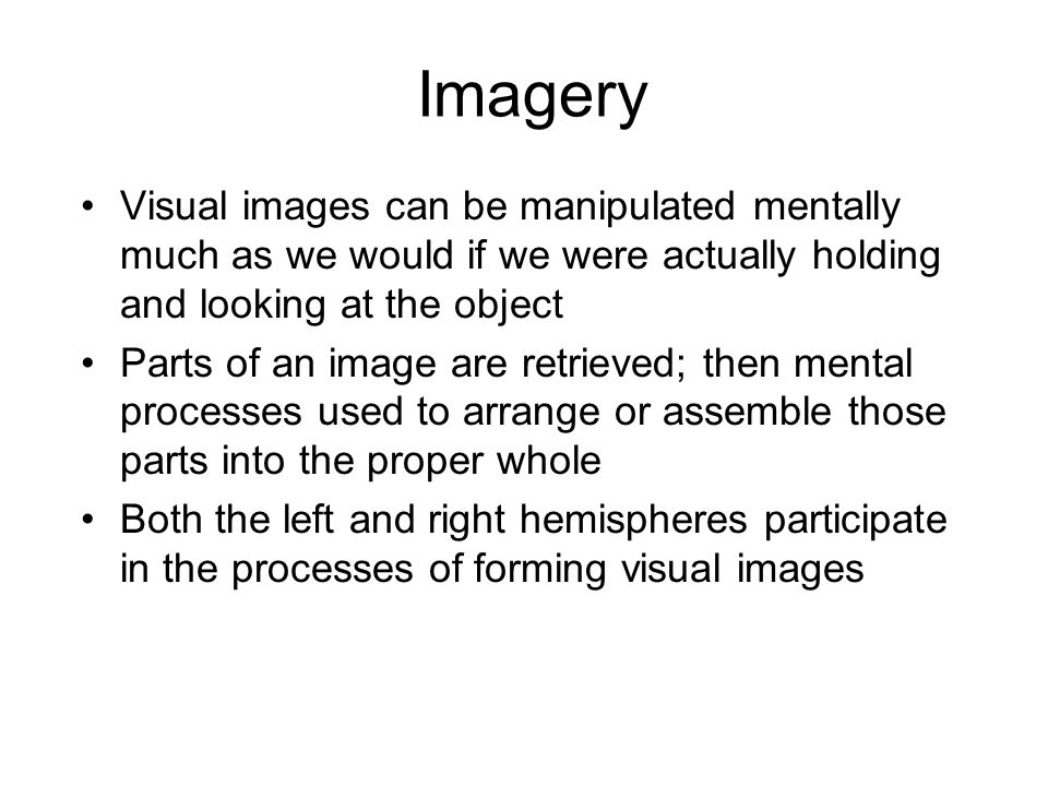 Imagery Visual images can be manipulated mentally much as we would if we were actually holding and looking at the object Parts of an image are retrieved; then mental processes used to arrange or assemble those parts into the proper whole Both the left and right hemispheres participate in the processes of forming visual images