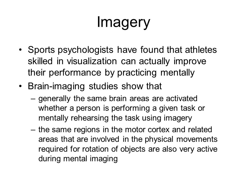 Imagery Sports psychologists have found that athletes skilled in visualization can actually improve their performance by practicing mentally Brain-imaging studies show that –generally the same brain areas are activated whether a person is performing a given task or mentally rehearsing the task using imagery –the same regions in the motor cortex and related areas that are involved in the physical movements required for rotation of objects are also very active during mental imaging
