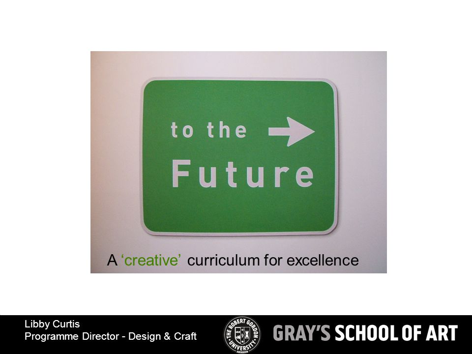 A 'creative' curriculum for excellence Libby Curtis Programme Director - Design & Craft