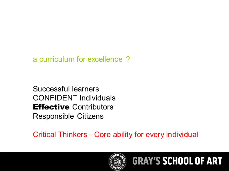 Successful learners CONFIDENT Individuals Effective Contributors Responsible Citizens Critical Thinkers - Core ability for every individual a curriculum for excellence