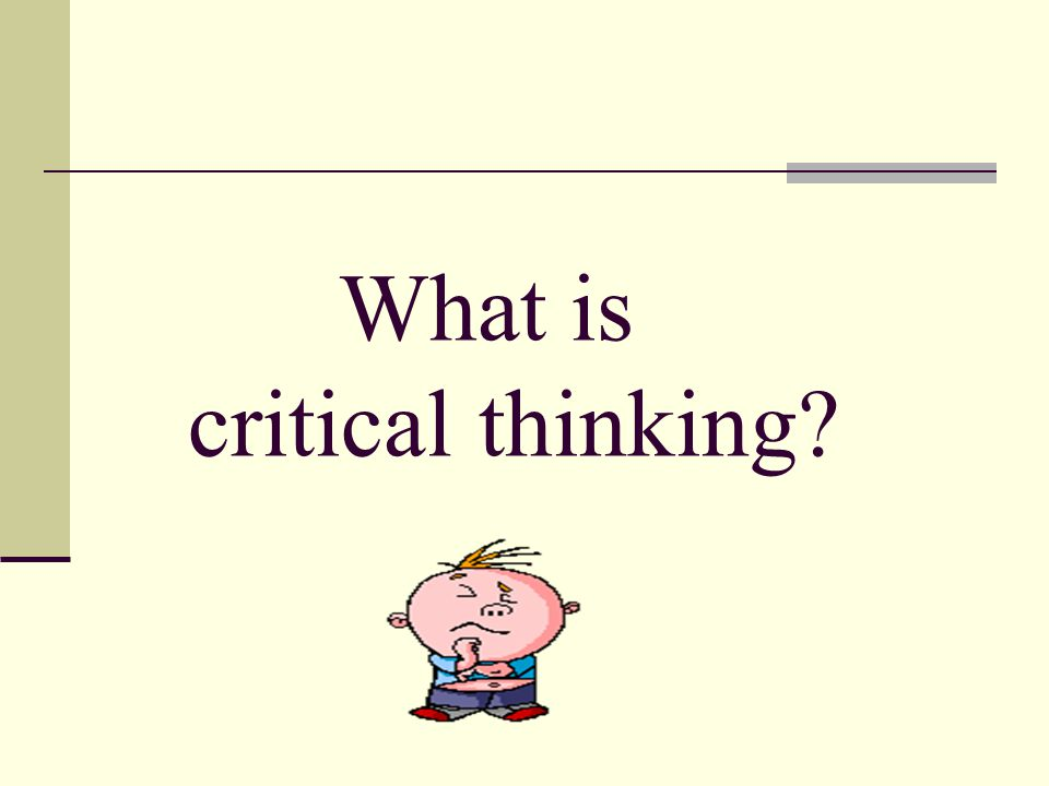 Attributes of a critical thinker: asks pertinent questions assesses statements and arguments is able to admit a lack of understanding or information has a sense of curiosity is interested in finding new solutions listens carefully to others and is able to give feedback