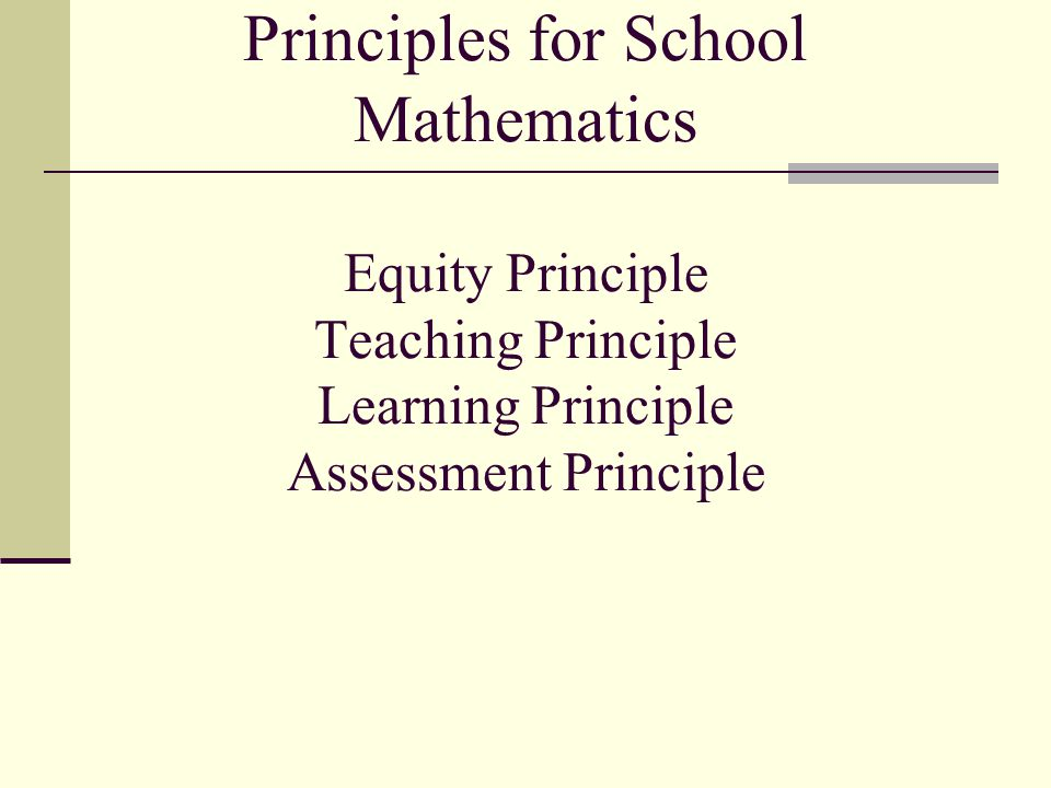Principles for School Mathematics Equity Principle Teaching Principle Learning Principle Assessment Principle