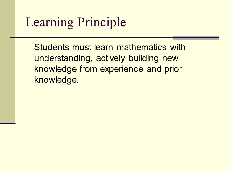 Learning Principle Students must learn mathematics with understanding, actively building new knowledge from experience and prior knowledge.