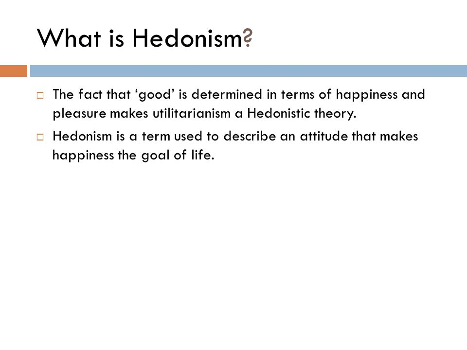 What is Hedonism?  The fact that 'good' is determined in terms of happiness and pleasure makes utilitarianism a Hedonistic theory.  Hedonism is a te