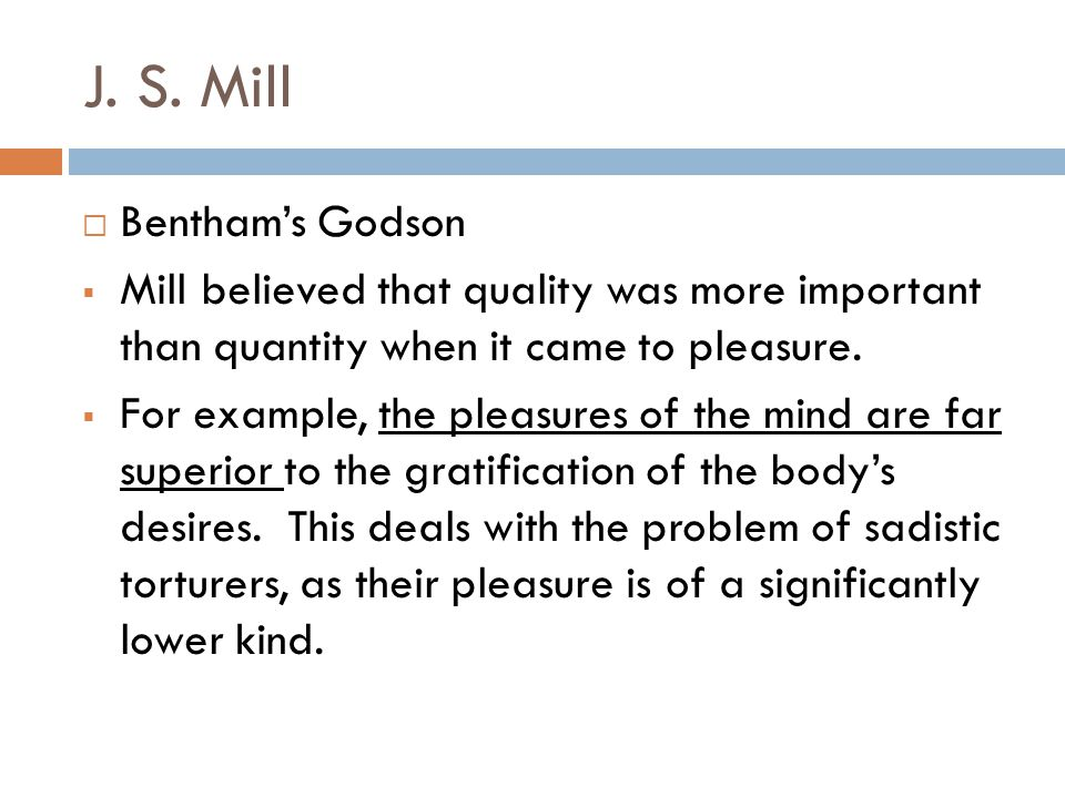 J. S. Mill  Bentham's Godson  Mill believed that quality was more important than quantity when it came to pleasure.  For example, the pleasures of