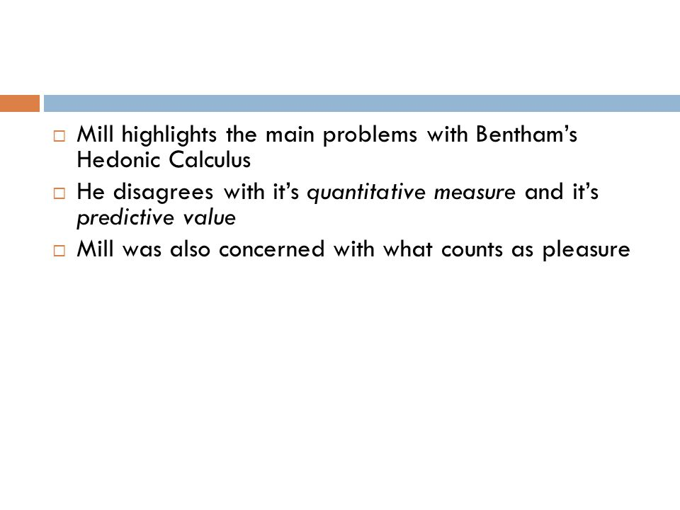  Mill highlights the main problems with Bentham's Hedonic Calculus  He disagrees with it's quantitative measure and it's predictive value  Mill was also concerned with what counts as pleasure