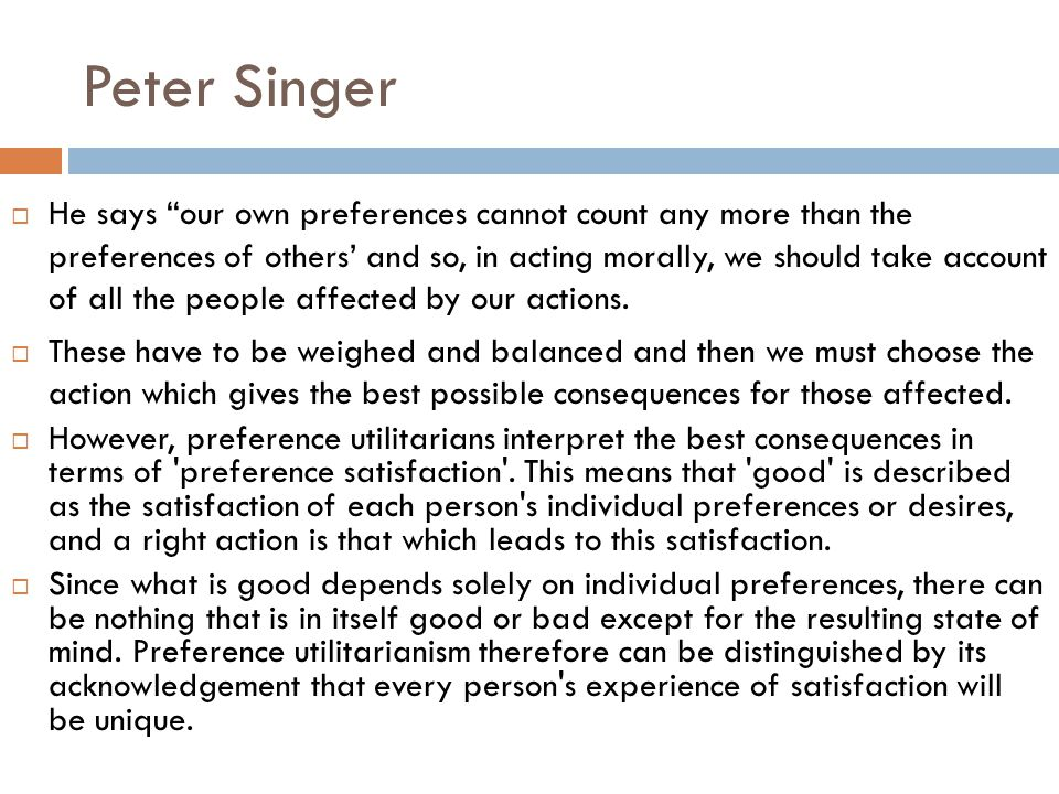 Peter Singer  He says our own preferences cannot count any more than the preferences of others' and so, in acting morally, we should take account of all the people affected by our actions.