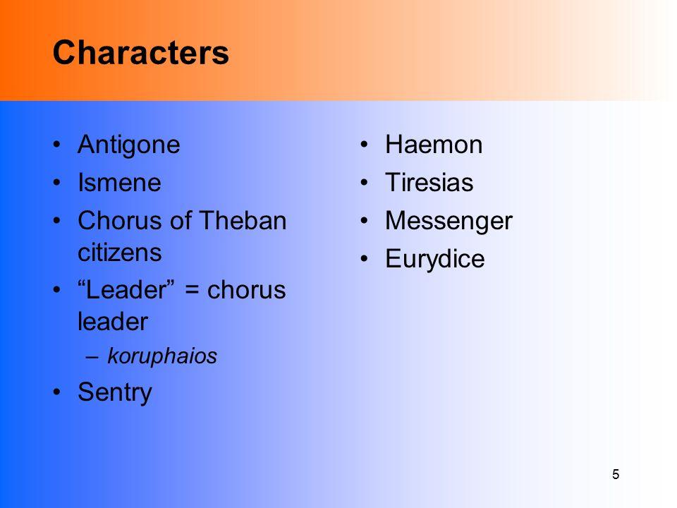 5 Characters Antigone Ismene Chorus of Theban citizens Leader = chorus leader –koruphaios Sentry Haemon Tiresias Messenger Eurydice