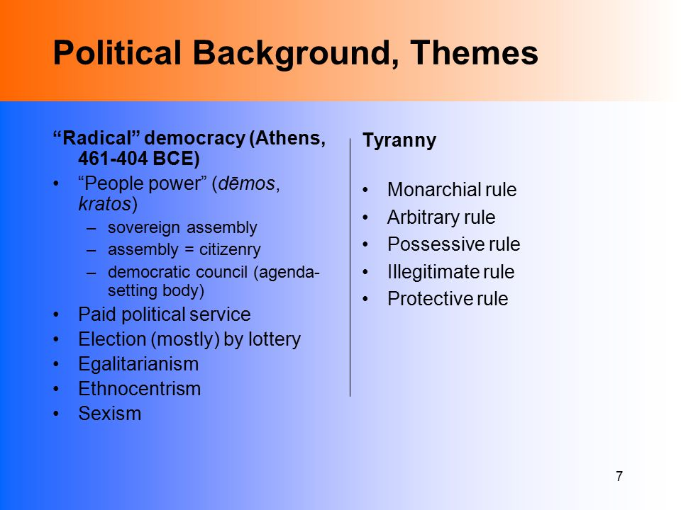 7 Political Background, Themes Radical democracy (Athens, 461-404 BCE) People power (dēmos, kratos) –sovereign assembly –assembly = citizenry –democratic council (agenda- setting body) Paid political service Election (mostly) by lottery Egalitarianism Ethnocentrism Sexism Tyranny Monarchial rule Arbitrary rule Possessive rule Illegitimate rule Protective rule