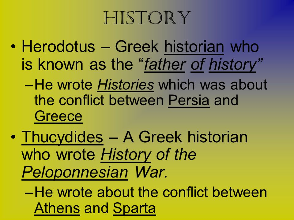 """history Herodotus – Greek historian who is known as the """"father of history"""" –He wrote Histories which was about the conflict between Persia and Greece"""