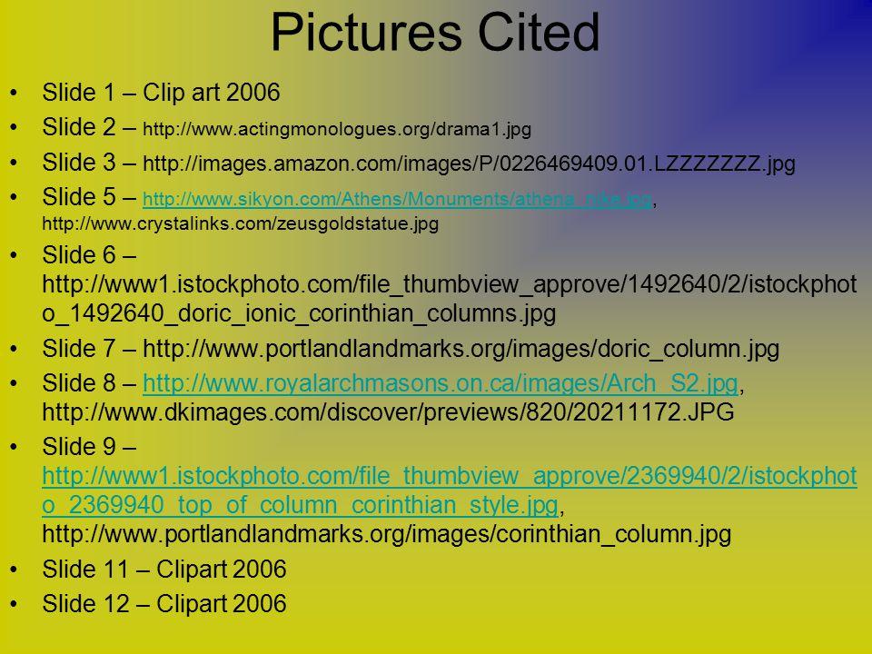 Pictures Cited Slide 1 – Clip art 2006 Slide 2 – http://www.actingmonologues.org/drama1.jpg Slide 3 – http://images.amazon.com/images/P/0226469409.01.LZZZZZZZ.jpg Slide 5 – http://www.sikyon.com/Athens/Monuments/athena_nike.jpg, http://www.crystalinks.com/zeusgoldstatue.jpg http://www.sikyon.com/Athens/Monuments/athena_nike.jpg Slide 6 – http://www1.istockphoto.com/file_thumbview_approve/1492640/2/istockphot o_1492640_doric_ionic_corinthian_columns.jpg Slide 7 – http://www.portlandlandmarks.org/images/doric_column.jpg Slide 8 – http://www.royalarchmasons.on.ca/images/Arch_S2.jpg, http://www.dkimages.com/discover/previews/820/20211172.JPGhttp://www.royalarchmasons.on.ca/images/Arch_S2.jpg Slide 9 – http://www1.istockphoto.com/file_thumbview_approve/2369940/2/istockphot o_2369940_top_of_column_corinthian_style.jpg, http://www.portlandlandmarks.org/images/corinthian_column.jpg http://www1.istockphoto.com/file_thumbview_approve/2369940/2/istockphot o_2369940_top_of_column_corinthian_style.jpg Slide 11 – Clipart 2006 Slide 12 – Clipart 2006