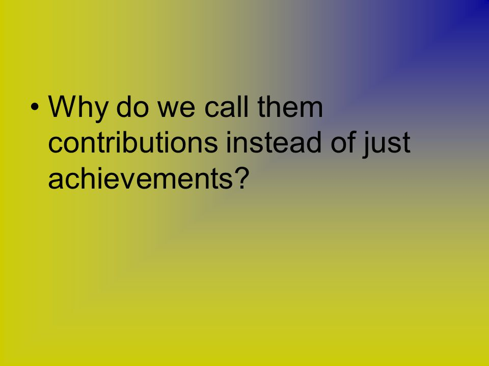 Why do we call them contributions instead of just achievements?