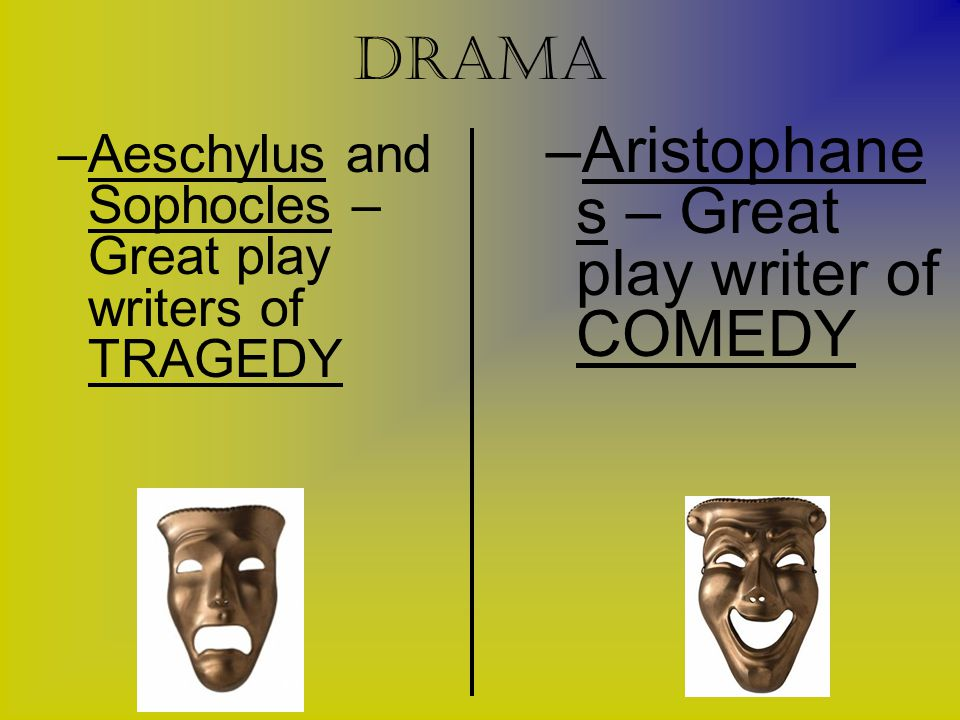 Drama –Aeschylus and Sophocles – Great play writers of TRAGEDY –Aristophane s – Great play writer of COMEDY